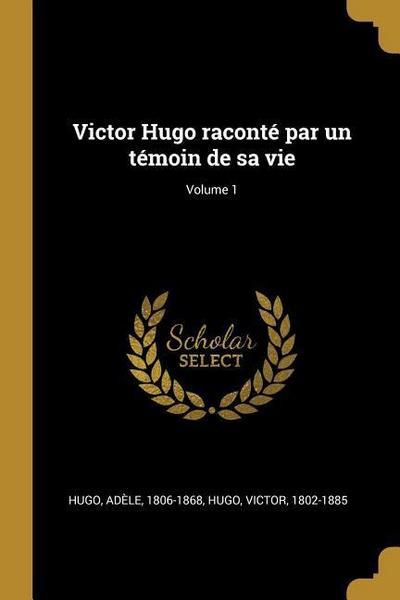 Victor Hugo Raconté Par Un Témoin de Sa Vie; Volume 1