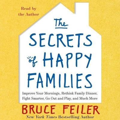 The Secrets of Happy Families: Surprising New Ideas to Bring More Togetherness, Less Chaos, and Greater Joy