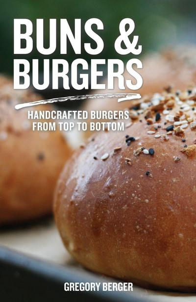 Buns and Burgers: Handcrafted Burgers from Top to Bottom (for Fans of Bread Baking for Beginners and America's Test Kitchen)