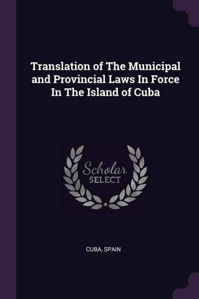 Translation of the Municipal and Provincial Laws in Force in the Island of Cuba