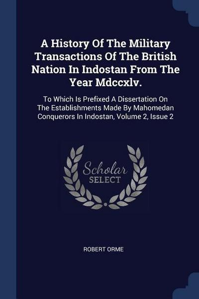 A History of the Military Transactions of the British Nation in Indostan from the Year MDCCXLV.: To Which Is Prefixed a Dissertation on the Establishm