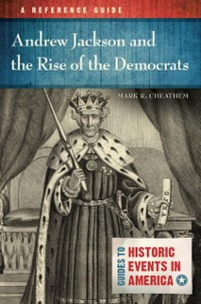 Andrew Jackson and the Rise of the Democrats: A Reference Guide