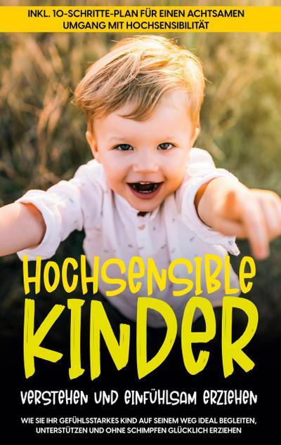 Hochsensible Kinder verstehen und einfühlsam erziehen: Wie Sie Ihr gefühlsstarkes Kind auf seinem Weg ideal begleiten, unterstützen und ohne Schimpfen glücklich erziehen - inkl. 10-Schritte-Plan für einen achtsamen Umgang mit Hochsensibilität