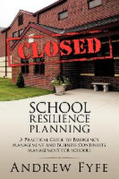 School Resilience Planning: A Practical Guide to Emergency Management and Business Continuity Management for Schools