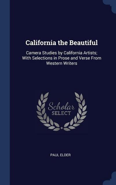 California the Beautiful: Camera Studies by California Artists; With Selections in Prose and Verse from Western Writers
