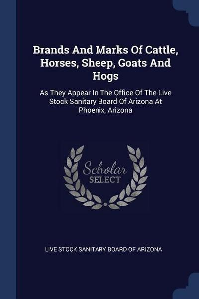 Brands and Marks of Cattle, Horses, Sheep, Goats and Hogs: As They Appear in the Office of the Live Stock Sanitary Board of Arizona at Phoenix, Arizon