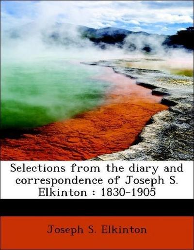 Selections from the diary and correspondence of Joseph S. Elkinton : 1830-1905
