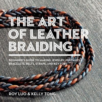 The Art of Leather Braiding: Beginner's Guide to Making Jewelry, Pendants, Bracelets, Belts, Straps, and Key Fobs