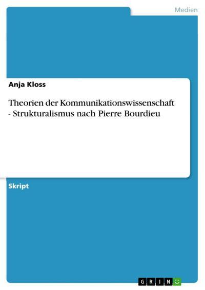 Theorien der Kommunikationswissenschaft - Strukturalismus nach Pierre Bourdieu