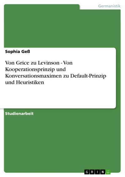 Von Grice zu Levinson - Von Kooperationsprinzip und Konversationsmaximen zu Default-Prinzip und Heuristiken