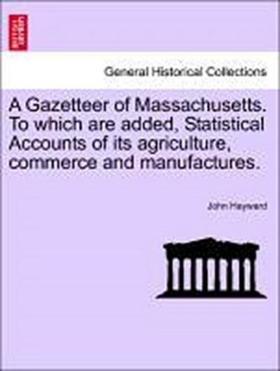 A Gazetteer of Massachusetts. To which are added, Statistical Accounts of its agriculture, commerce and manufactures.