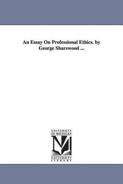 An Essay on Professional Ethics. by George Sharswood ...