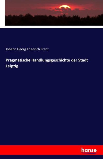 Pragmatische Handlungsgeschichte der Stadt Leipzig