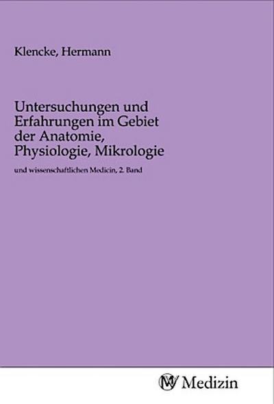 Untersuchungen und Erfahrungen im Gebiet der Anatomie, Physiologie, Mikrologie