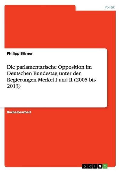 Die parlamentarische Opposition im Deutschen Bundestag unter den Regierungen Merkel I und II (2005 bis 2013)