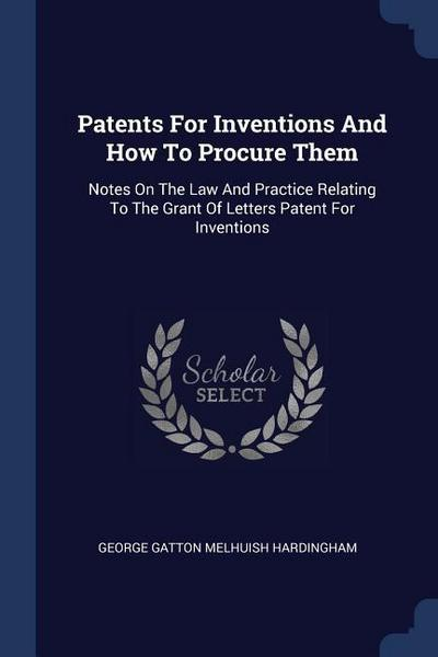 Patents for Inventions and How to Procure Them: Notes on the Law and Practice Relating to the Grant of Letters Patent for Inventions