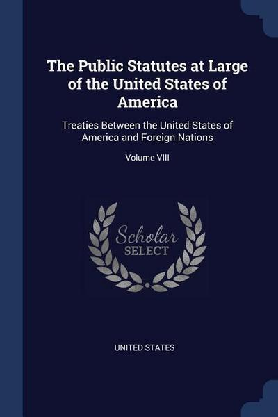 The Public Statutes at Large of the United States of America: Treaties Between the United States of America and Foreign Nations; Volume VIII