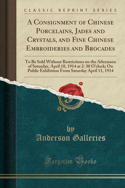 A Consignment of Chinese Porcelains, Jades and Crystals, and Fine Chinese Embroideries and Brocades: To Be Sold Without Restrictions on the Afternoon