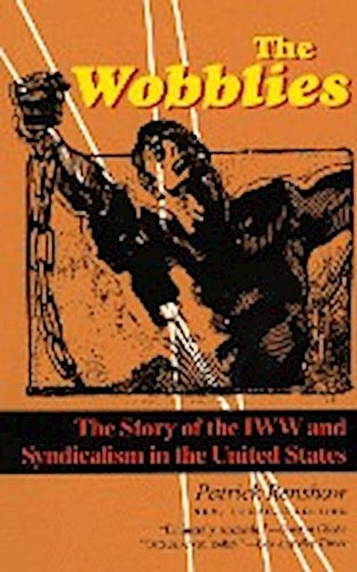 The Wobblies: The Story of the IWW and Syndicalism in the United States: The Story of Iww and Syndicalism in the United States