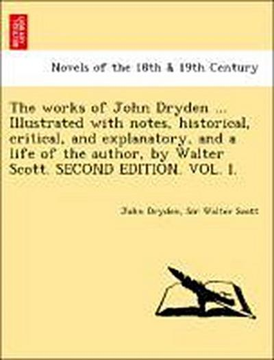 The works of John Dryden ... Illustrated with notes, historical, critical, and explanatory, and a life of the author, by Walter Scott. SECOND EDITION. VOL. I.