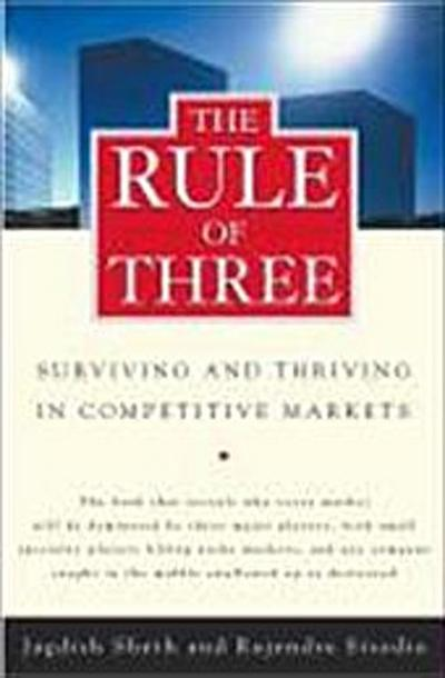 The Rule of Three: Surviving and Thriving in Competitive Markets: Why Only Three Major Competitors Will Survive in Any Market