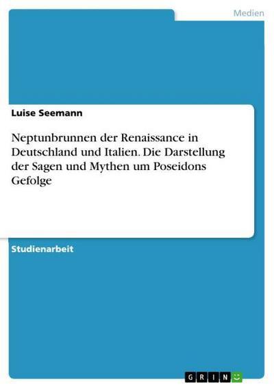 Neptunbrunnen der Renaissance in Deutschland und Italien. Die Darstellung der Sagen und Mythen um Poseidons Gefolge