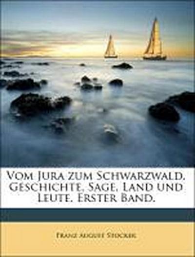 Vom Jura zum Schwarzwald. Geschichte, Sage, Land und Leute. Erster Band.