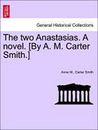 The two Anastasias. A novel. [By A. M. Carter Smith.] Vol. III.
