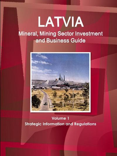 Latvia Mineral, Mining Sector Investment and Business Guide Volume 1 Strategic Information and Regulations