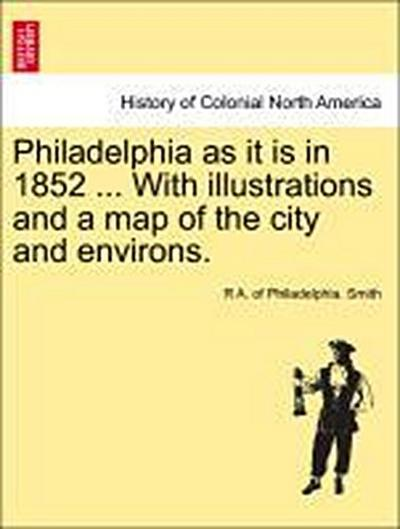 Philadelphia as it is in 1852 ... With illustrations and a map of the city and environs.
