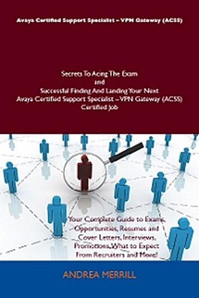 Avaya Certified Support Specialist - VPN Gateway (ACSS) Secrets To Acing The Exam and Successful Finding And Landing Your Next Avaya Certified Support Specialist - VPN Gateway (ACSS) Certified Job