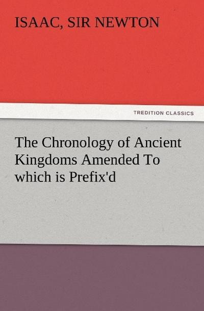 The Chronology of Ancient Kingdoms Amended To which is Prefix'd, A Short Chronicle from the First Memory of Things in Europe, to the Conquest of Persia by Alexander the Great