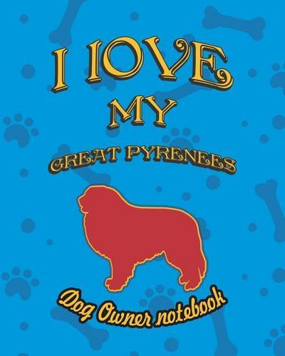 I Love My Great Pyrenees - Dog Owner Notebook: Doggy Style Designed Pages for Dog Owner to Note Training Log and Daily Adventures.