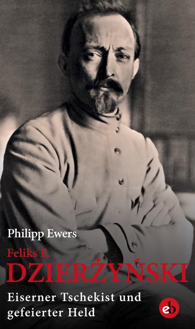 Feliks E. Dzierzynski: Eiserner Tschekist und gefeierter Held