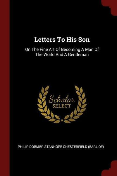 Letters to His Son: On the Fine Art of Becoming a Man of the World and a Gentleman