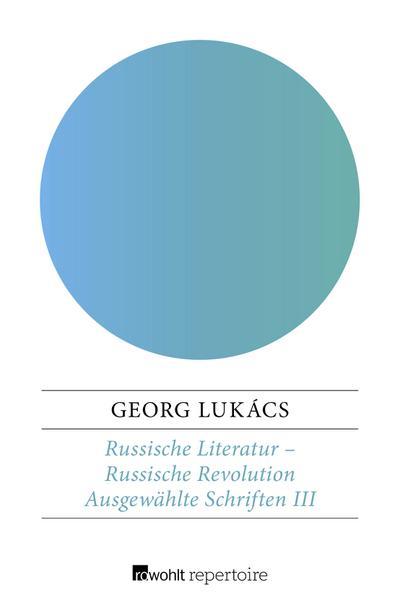 Russische Literatur – Russische Revolution: Puschkin - Tolstoi - Dostojewskij - Fadejew - Makarenko - Scholochow - Solschenizyn (Lukács: Ausgewählte Schriften, Band 3)