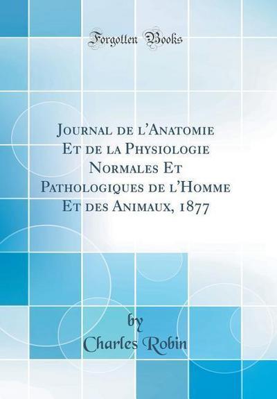 Journal de l'Anatomie Et de la Physiologie Normales Et Pathologiques de l'Homme Et Des Animaux, 1877 (Classic Reprint)