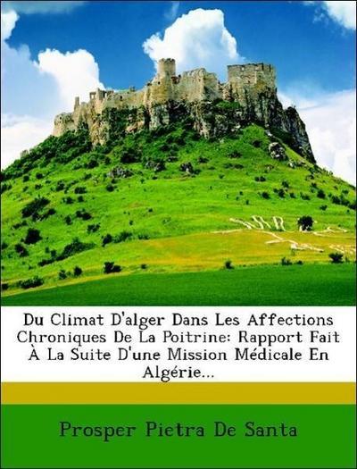 Du Climat D'alger Dans Les Affections Chroniques De La Poitrine: Rapport Fait À La Suite D'une Mission Médicale En Algérie...