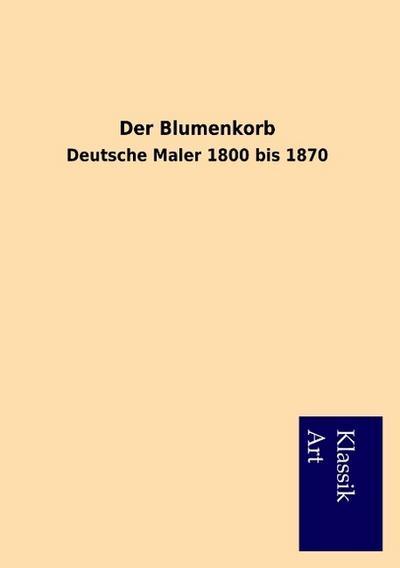 Der Blumenkorb: Deutsche Maler 1800 bis 1870