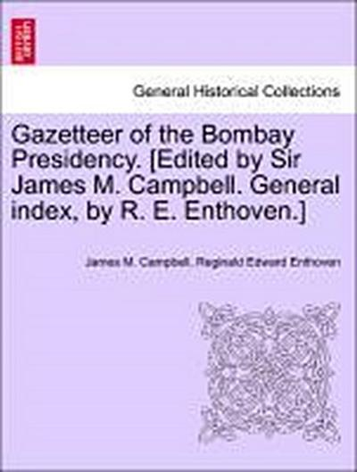 Gazetteer of the Bombay Presidency. [Edited by Sir James M. Campbell. General index, by R. E. Enthoven.] Vol. XVI.