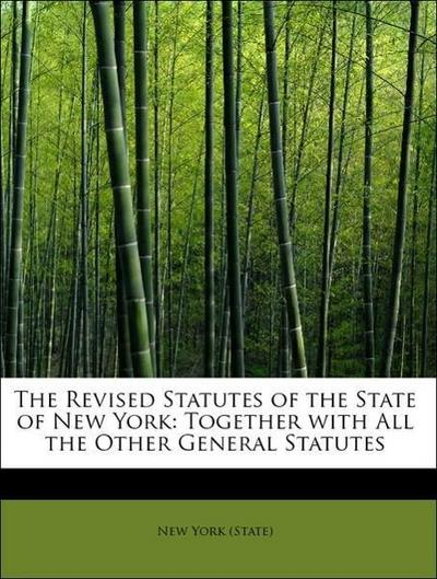 The Revised Statutes of the State of New York: Together with All the Other General Statutes