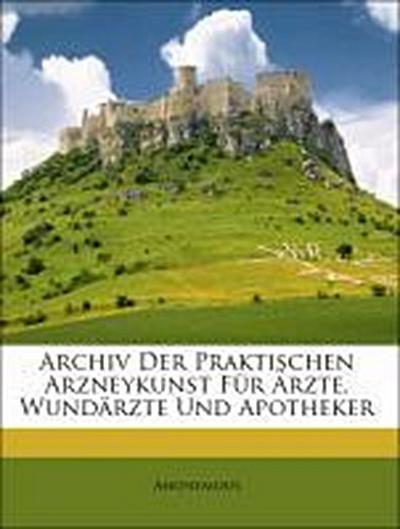 Archiv der praktischen Arzneykunst für Ärzte, Wundärzte und Apotheker.