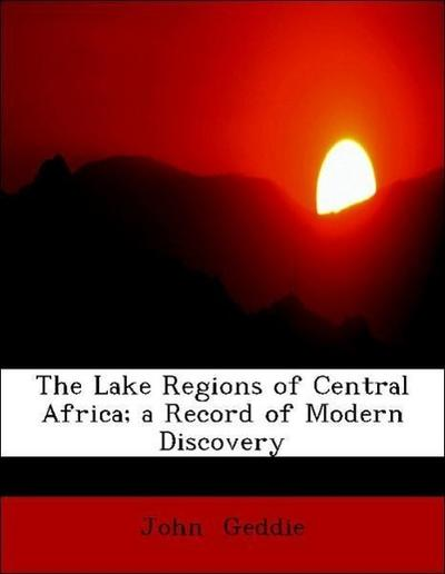 The Lake Regions of Central Africa; a Record of Modern Discovery