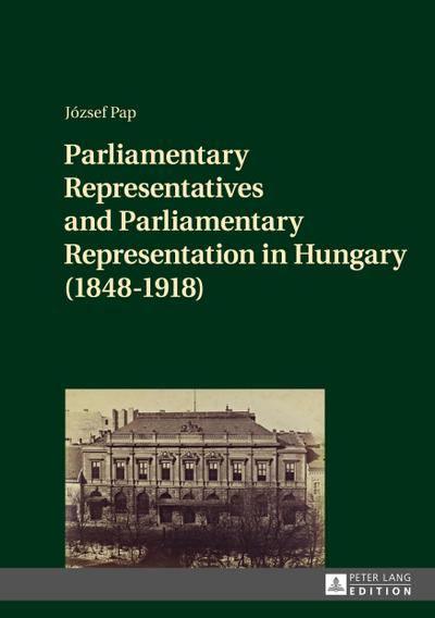 Parliamentary Representatives and Parliamentary Representation in Hungary (1848-1918)