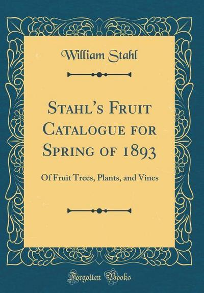 Stahl's Fruit Catalogue for Spring of 1893: Of Fruit Trees, Plants, and Vines (Classic Reprint)