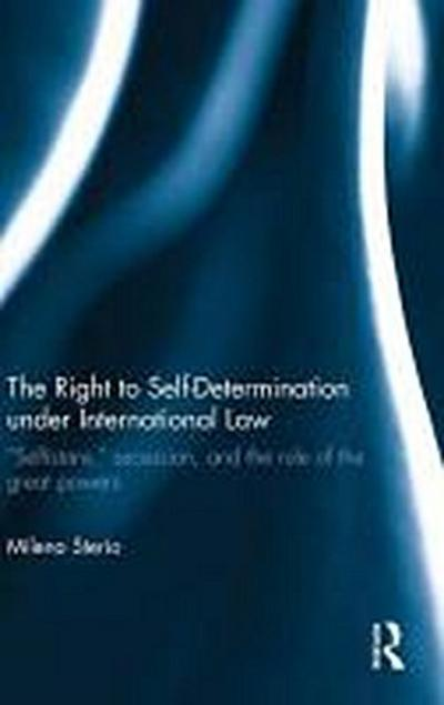 The Right to Self-Determination Under International Law: Selfistans, Secession, and the Rule of the Great Powers