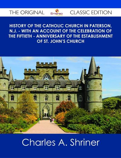 History of the Catholic Church in Paterson, N.J. - with an Account of the Celebration of the Fiftieth - Anniversary of the Establishment of St. John's Church - The Original Classic Edition