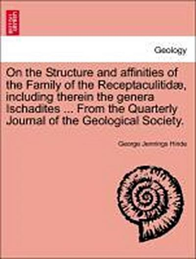 On the Structure and affinities of the Family of the Receptaculitidæ, including therein the genera Ischadites ... From the Quarterly Journal of the Geological Society.