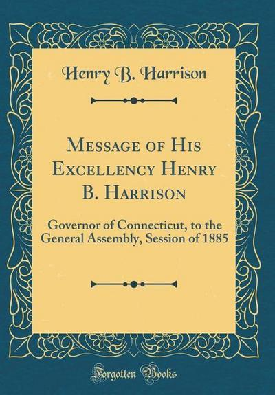 Message of His Excellency Henry B. Harrison: Governor of Connecticut, to the General Assembly, Session of 1885 (Classic Reprint)
