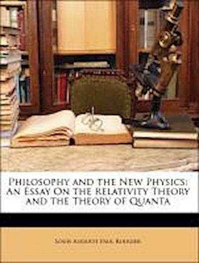 Philosophy and the New Physics: An Essay On the Relativity Theory and the Theory of Quanta
